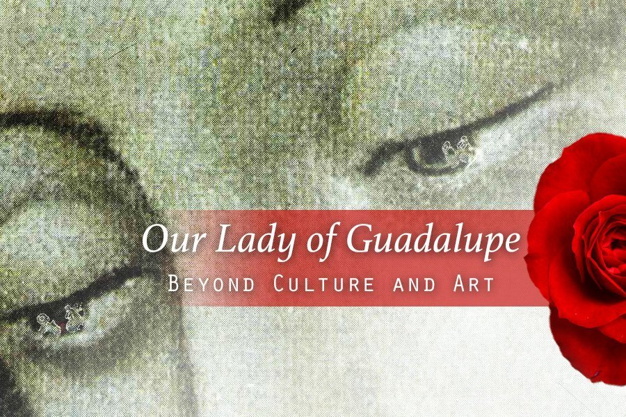 Our Lady of Guadalupe - Beyond Culture and Art